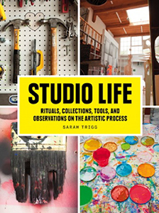 Studio Life: Rituals, Collections, Tools and Observations on the Artistic Process