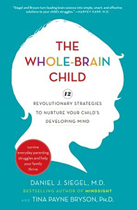 The Whole-Brain Child: 12 Revolutionary Strategies to Nurture Your Child's Developing Mind...
