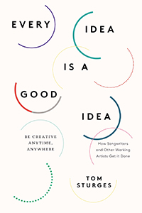 Every Idea of a Good Idea: Be Creative Anytime, Anywhere; How Songwriters and Other Working Arti