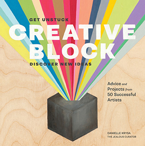 Creative Block: Get Unstuck, Discover New Ideas, Advice and Projects from 50 Successful Artists