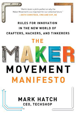 The Maker Movement Manifesto: Rules for Innovation in the New World of Crafters, Hackers...
