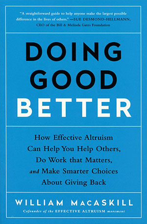 Doing Good Better: How Effective Altruism Can Help You Help Others, Do Work that Matters...