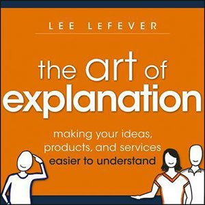 The Art of Explanation: Making Your Ideas, Products and Services Easier to Understand