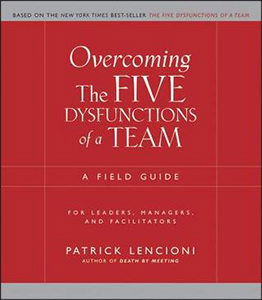 Overcoming the Five Dysfunctions of a Team: A Field Guide for Leaders, Managers and Facilitators